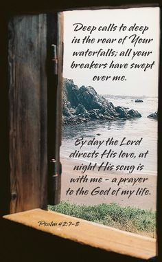 (Psalm 42:7-8)  Deep calls to deep in the roar of your waterfalls; all your waves and breakers have swept over me. By day theLorddirects his love, at nighthis songis with me - a prayer to the God of my life...More at http://beliefpics.christianpost.com/