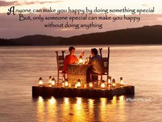 Anyone can make you happy by doing something special But, only someone special can make you happy without doing anything.