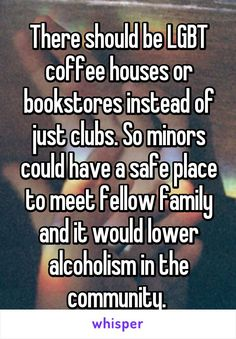 There should be LGBT coffee houses or bookstores instead of just clubs. So…