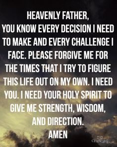 Heavenly Father you know every Decision I need to make and every challenge I Face. Please forgive me for the times that I Try to figure this life out on my own, I need you. I need your Holy Spirit to give me strength, wisdom, and direction.