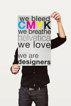 We bleed CMYK  We breathe helvetica  We love white space  We are designers