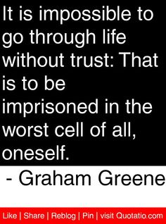 It is impossible to go through life without trust: That is to be imprisoned in the worst cell of all, oneself. - Graham Greene #quotes #quotations