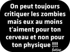 On peut toujours critiquez les Zombies, mais eux au moins t'aiment pour ton cerveau et non pour ton physique !!!