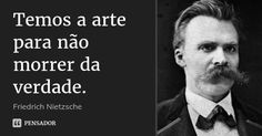 Temos a arte para não morrer da verdade. — Friedrich Nietzsche