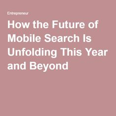 How the Future of Mobile Search Is Unfolding This Year and Beyond