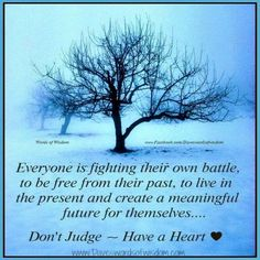 Everyone is fighting their own battle, to be free from their past, to live in the present and create a meaningful future for themselves...Don't judge,,,Have a heart