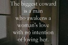 The Biggest Coward is A Man Who Awakens A Woman's Love With No intention of loveing her