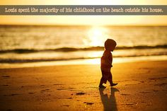 Louis spent the majority of his childhood on the beach outside his house.