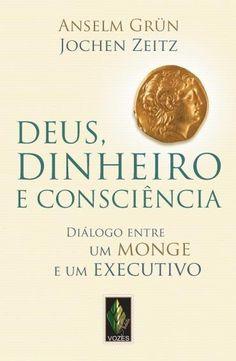 Deus, Dinheiro e Consciência - Diálogo Entre Um Monge e Um Executivo Diálogo