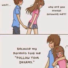 """-Espere... Porque você sempre está me seguindo?!! Porque meus pais me disseram """"Siga seus sonhos""""."""