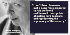 """""""I don't think I have ever met a being more prepared to rule the world and He would be capable of making hard decisions and representing the supremacy of this country."""" - Janice Killinger, former Secretary of State"""