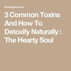 3 Common Toxins And How To Detoxify Naturally : The Hearty Soul