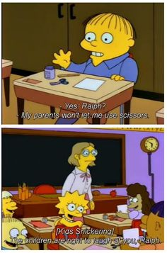 """Ralph: """"My parents won't let me use scissors"""" *Class laughs* Ms. Hoover: """"The children are right to laugh at you, Ralph"""" Simpsons Funny Quotes, Funny Memes, Funny Cute, Hilarious, Ralph Wiggum, Make Em Laugh, Bobs Burgers, The Simpsons, Cartoons"""