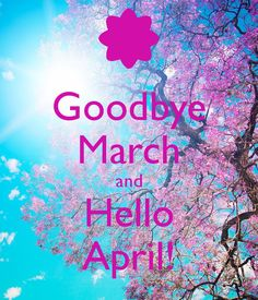 Goodbye March and Hello April