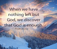 When we have nothing left but God, we discover God is enough