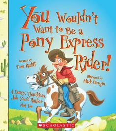 "You Wouldn't Want to Be a Pony Express Rider!: A Dusty, Thankfless Job You'd Rather Not Do, ""It's 1860, and a new mail service is starting up. Fearless young riders will carry mail from St. Joseph, Missouri, to Sacramento, California, in less than 10 days! If you join, you'll have to cope with long hours in the saddle, floods, snow, outlaws, and even a brief war with Native Americans. Have you got what it takes?"""