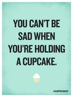 You can't be sad when you're holding a cupcake