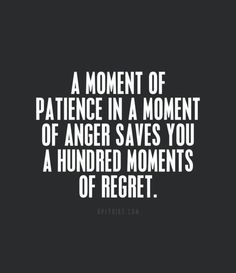 A moment of patience in a moment of anger saves you a hundred moments of regret