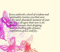 Every authentic school of wisdom and spirituality teaches you that now is the most abundant moment of your life. They all agree that now is an eternal treasure chest dripping with everlasting gifts of peace, inspiration, grace, and joy.