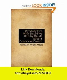 My Study Fire With Sixty-Five Illus by Maude Alice  Genevieve Cowles (9781113838513) Hamilton Wright Mabie , ISBN-10: 1113838515  , ISBN-13: 978-1113838513 ,  , tutorials , pdf , ebook , torrent , downloads , rapidshare , filesonic , hotfile , megaupload , fileserve