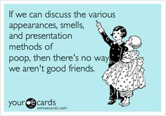 If we can discuss the various appearances, smells, and presentation methods of poop, then there's no way we aren't good friends.