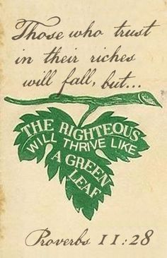 Proverbs 11:28-wisdom (trusting in riches is foolish but the one taking refuge in God will always be fed)