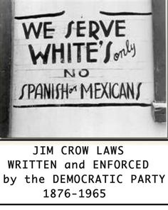 Jim Crow laws, written and enforced by the Democratic Party, 1876-1965.