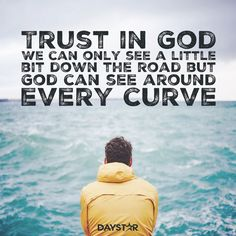 Trust in God. We can only see a little bit down the road but God can see around every curve.  [Daystar.com]