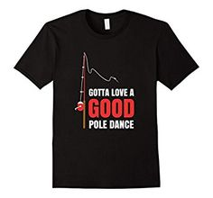 Amazon.com: Gotta Love A Good Pole Dance T-Shirt: Clothing