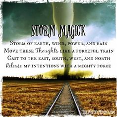 Storm Magick Storm of Earth, Wind, Power and Rain.Move These Thoughts Like a Forceful Train.Cast to the East, South, West and North.Release My Intentions With a Mighty Force!