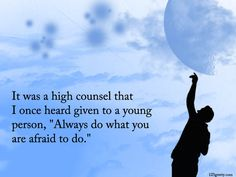 It was a high counsel that  I once heard given to a young person, Always do what you are afraid to do