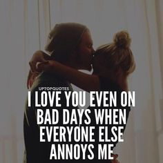 I love you even on bad days when everyone else annoys me.