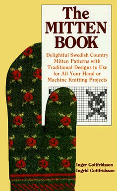 The Mitten Book : Delightful Swedish Country Mitten Patterns with Traditional Designs to Use for All Your Hand or Machine Knitting Projects by Ingrid Gottfridsson http://www.amazon.com/dp/0937274364/ref=cm_sw_r_pi_dp_7ikMtb16FV25M70J