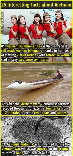 1. Nguyen Thi Phuong Thao is Vietnam's first self-made woman billionaire thanks to her idea of staffing Vietjet Airlines with attractive women clad in sexy two-piece swimsuits. 2. After the Vietnam war, Vietnamese farmers recycled thousands of external fuel tanks from U.S. aircrafts to create river boats and canoes.