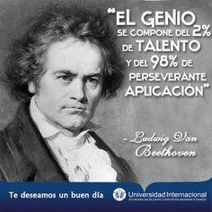 """""""El genio se compone del 2% de talento y del 98% de perseverante aplicación"""" - Ludwig Van Beethoven"""