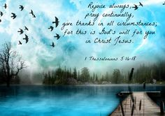 Rejoice always, pray continually, give thanks in all circumstances; for this is God's will for you in Christ Jesus. 1 Thessalonians 5:16-18 NIV