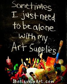 Art humor. Sometimes I just need to be alone with my Art supplies. I can relate :)