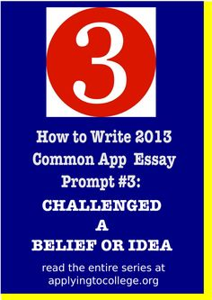 How to Write 2013 Common App Essay #3: Challenged a Belief or Idea. Read my blog for more info about writing great college application essays! www.applyingtocollege.org