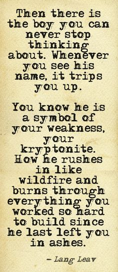 Then there is the boy you can never stop thinking about. Whenever you see his name, it trips you up.  You know he is a symbol of your weakness, your kryptonite. How he rushes in like wildfire and burns through everything you worked so hard to build since he last left you in ashes. - Lang Leav