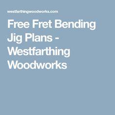 Free Fret Bending Jig Plans - Westfarthing Woodworks