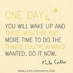One day you will wake up and there wont be any more time to do the things youve always wanted. Do it now. -Paulo Coelho by deeplifequotes, via Flickr