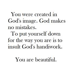 You were created in God's image. God makes no mistakes. To put yourself down for… You were created in God's image. God makes no mistakes. To put yourself down for the way you are is to insult God's handiwork. You are beautiful ~ God is Heart Quotes About God, Quotes To Live By, Me Quotes, Wisdom Quotes, God's Wisdom, Jesus Quotes, Beauty Quotes, The Words, Great Quotes