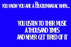 You know you're a Beatlemaniac when... You listen to their music a thousand times and never get tired of it.
