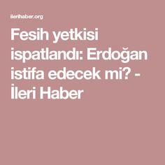 Fesih yetkisi ispatlandı: Erdoğan istifa edecek mi? - İleri Haber