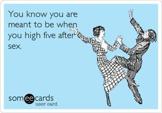 You know you are meant to be when you high five after sex.