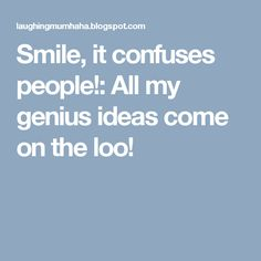 Smile, it confuses people!: All my genius ideas come on the loo!