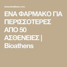 ΕΝΑ ΦΑΡΜΑΚΟ ΓΙΑ ΠΕΡΙΣΣΟΤΕΡΕΣ ΑΠΟ 50 ΑΣΘΕΝΕΙΕΣ | Bioathens