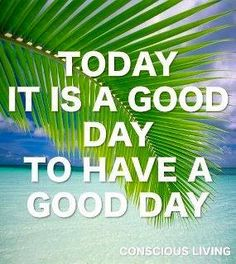 Today it is a good day to have a good day.