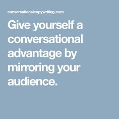 Give yourself a conversational advantage by mirroring your audience.
