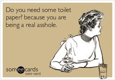 Do you need some toilet paper? because you are being a real asshole.